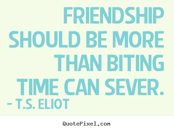 Friendship quotes - Friendship should be more than biting time can sever.