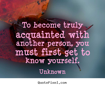 Unknown picture quotes - To become truly acquainted with another person, you must.. - Friendship quote