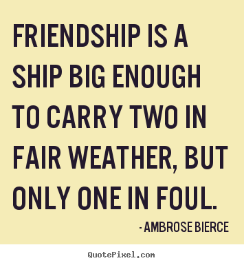 Make picture quote about friendship - Friendship is a ship big enough to carry two in fair weather,..