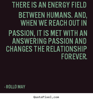 Friendship quote - There is an energy field between humans. and, when we reach out in passion,..
