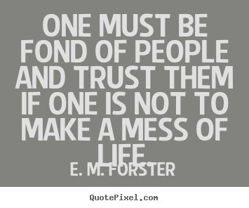 E. M. Forster picture quote - One must be fond of people and trust them if.. - Friendship sayings