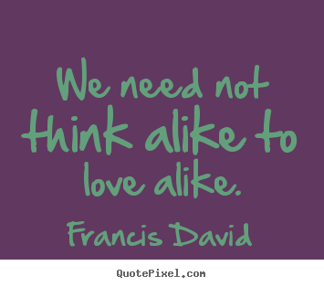 Francis David photo quotes - We need not think alike to love alike. - Friendship quote
