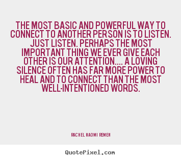 The most basic and powerful way to connect to.. Rachel Naomi Remen great friendship quotes