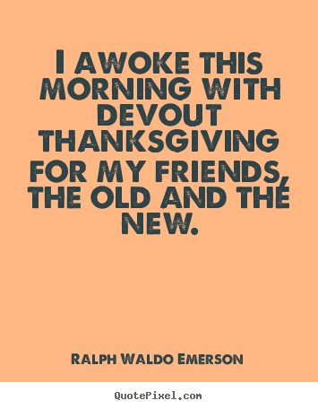 Ralph Waldo Emerson picture quotes - I awoke this morning with devout thanksgiving.. - Friendship quote