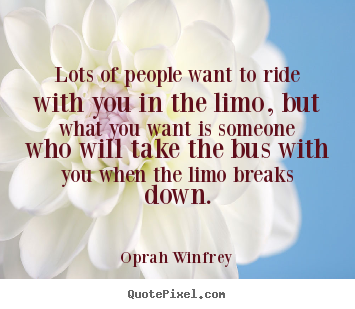 Quotes about friendship - Lots of people want to ride with you in the limo, but what you want..