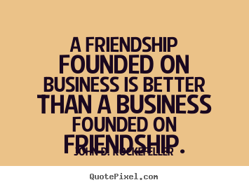 A friendship founded on business is better than a.. John D. Rockefeller famous friendship quotes