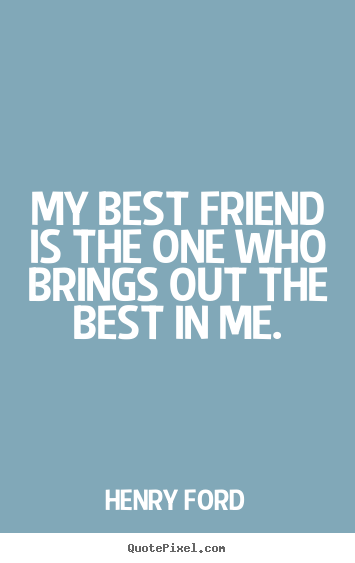 Henry Ford picture quotes - My best friend is the one who brings out the best.. - Friendship quotes
