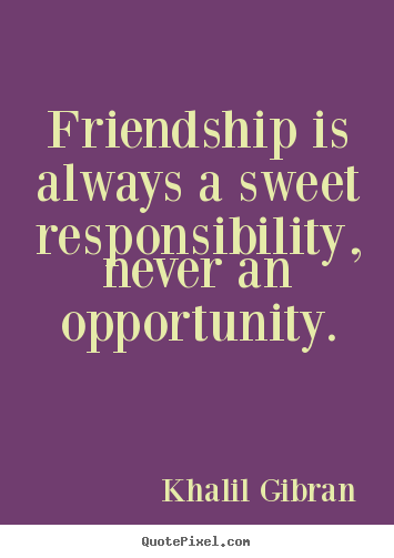 Friendship quotes - Friendship is always a sweet responsibility, never an..