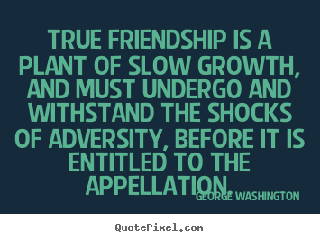 Sayings about friendship - True friendship is a plant of slow growth, and..