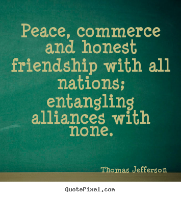 Quotes about friendship - Peace, commerce and honest friendship with all nations; entangling alliances..