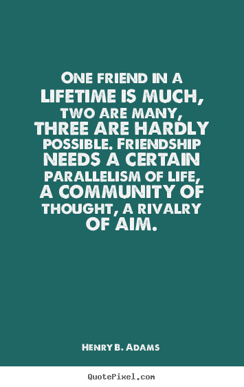Henry B. Adams photo quotes - One friend in a lifetime is much, two are many, three are hardly possible... - Friendship quotes