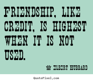 Quotes about friendship - Friendship, like credit, is highest when it is not used.