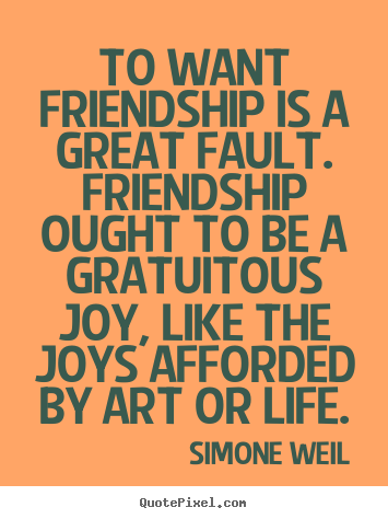 Quotes about friendship - To want friendship is a great fault. friendship ought..
