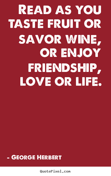 Read as you taste fruit or savor wine, or enjoy friendship,.. George Herbert popular friendship quote