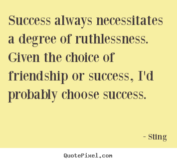 Success always necessitates a degree of ruthlessness. given.. Sting great friendship quote
