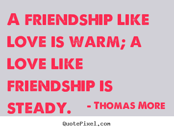 Make custom picture sayings about friendship - A friendship like love is warm; a love like friendship is steady.