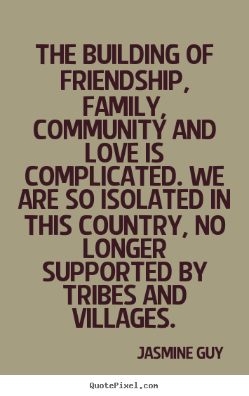 Quote about friendship - The building of friendship, family, community and love is complicated...