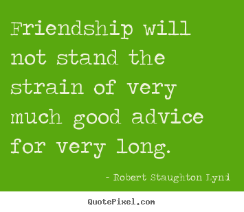 Friendship will not stand the strain of very.. Robert Staughton Lynd good friendship quote