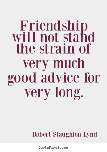 Quotes about friendship - Friendship will not stand the strain of very much good..