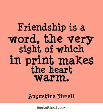 Friendship is a word, the very sight of which.. Augustine Birrell great friendship quotes