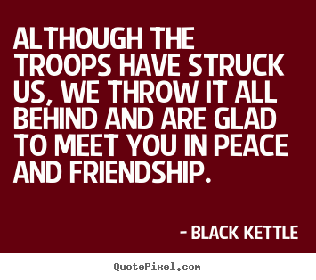 Design custom picture quotes about friendship - Although the troops have struck us, we throw it all behind and..