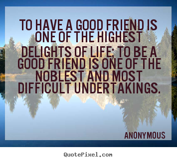 To have a good friend is one of the highest.. Anonymous famous friendship quotes