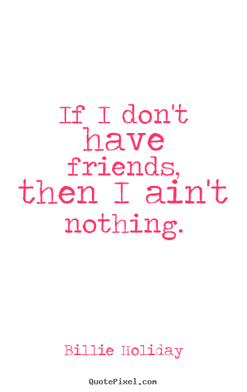 How to design image quotes about friendship - If i don't have friends, then i ain't nothing.