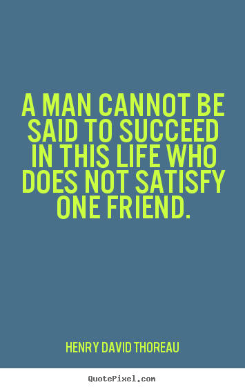 Henry David Thoreau picture quotes - A man cannot be said to succeed in this life who does.. - Friendship quotes