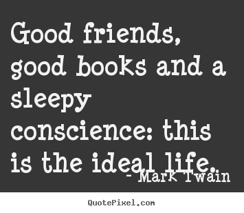 How to make image quote about friendship - Good friends, good books and a sleepy conscience: this is..