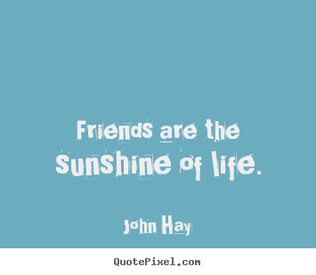 Friendship quotes - Friends are the sunshine of life.