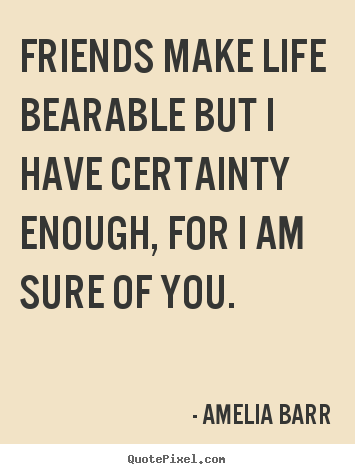 Amelia Barr photo quotes - Friends make life bearable but i have certainty enough, for i.. - Friendship quote