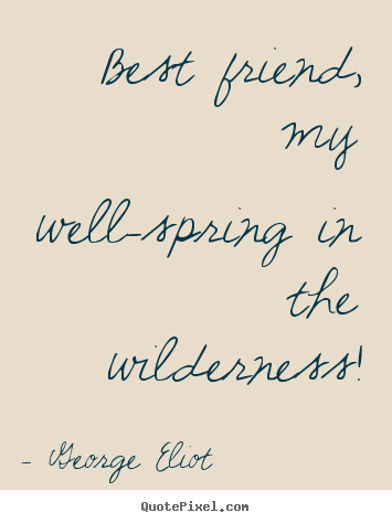 Design your own poster quote about friendship - Best friend, my well-spring in the wilderness!