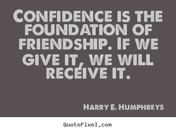 Quote about friendship - Confidence is the foundation of friendship. if we give..