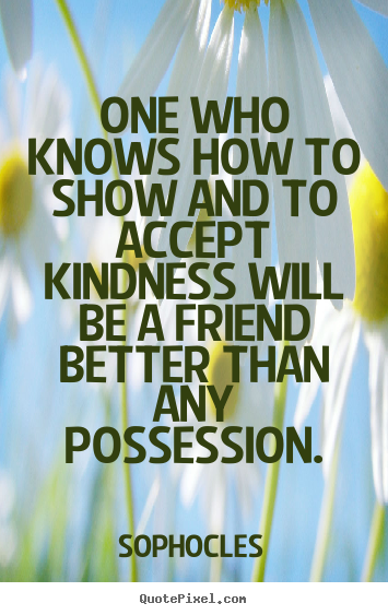 Diy poster quotes about friendship - One who knows how to show and to accept kindness will be..