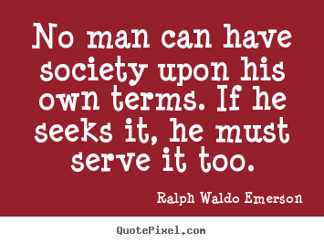 Friendship quotes - No man can have society upon his own terms. if he seeks it, he must..