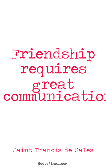 Friendship quotes - Friendship requires great communication.