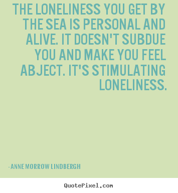 The loneliness you get by the sea is personal.. Anne Morrow Lindbergh best friendship quote