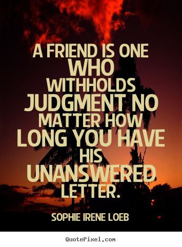 Create graphic picture quotes about friendship - A friend is one who withholds judgment no matter how long you..