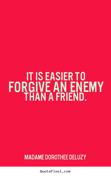 Quotes about friendship - It is easier to forgive an enemy than a friend.