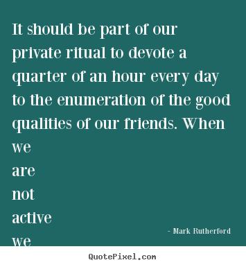 Quotes about friendship - It should be part of our private ritual to devote a quarter..