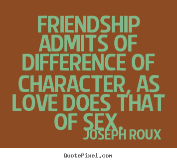 Friendship admits of difference of character, as love.. Joseph Roux good friendship quotes