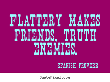 Friendship quotes - Flattery makes friends, truth enemies.