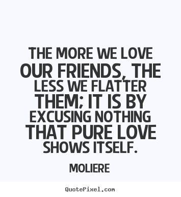 Design custom picture quotes about friendship - The more we love our friends, the less we flatter..