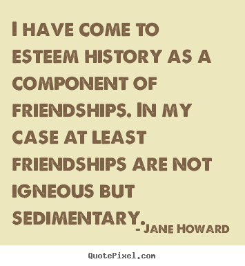 Make poster quotes about friendship - I have come to esteem history as a component of friendships...