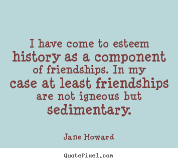 Sayings about friendship - I have come to esteem history as a component..