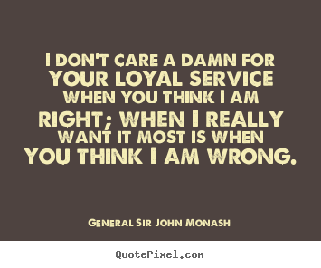 General Sir John Monash picture quote - I don't care a damn for your loyal service when you.. - Friendship quotes