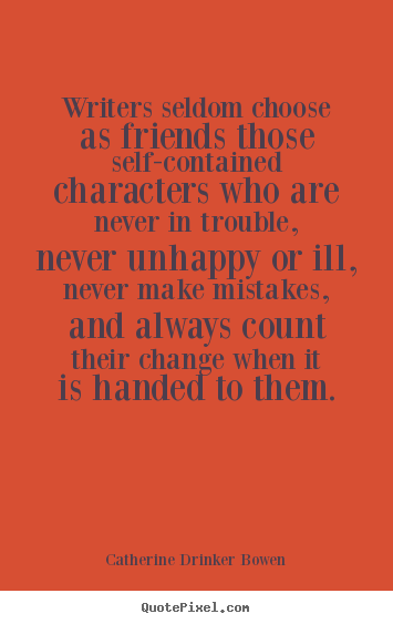 Quotes about friendship - Writers seldom choose as friends those self-contained characters who..