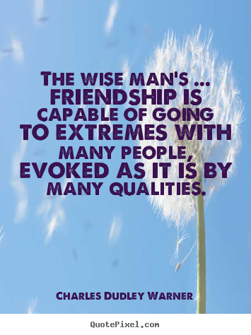 Friendship quotes - The wise man's ... friendship is capable of going to extremes with..