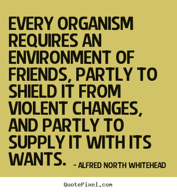 Create image quote about friendship - Every organism requires an environment of friends, partly to shield..