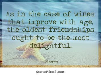 Friendship quotes - As in the case of wines that improve with age, the oldest friendships..
